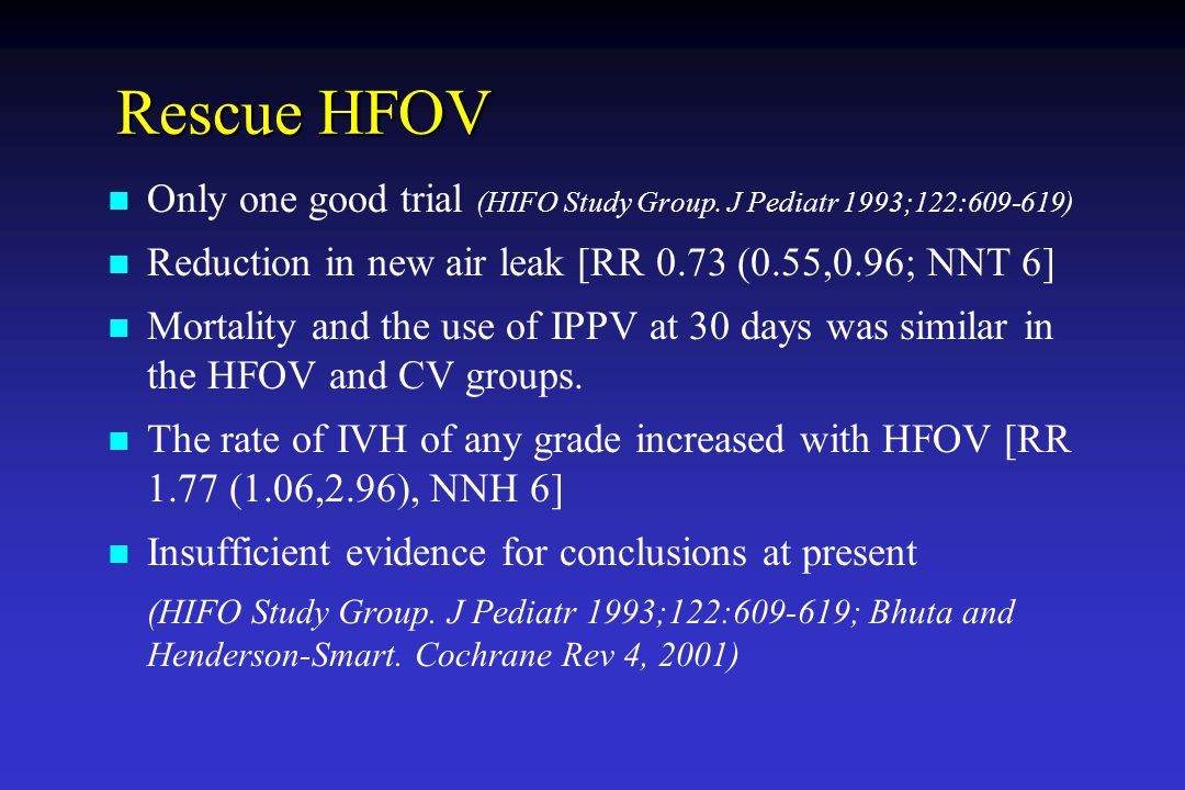 Rescue HFOV Only one good trial (HIFO Study Group. J Pediatr 1993;122:609-619) Reduction in new air leak [RR 0.73 (0.55,0.96; NNT 6]